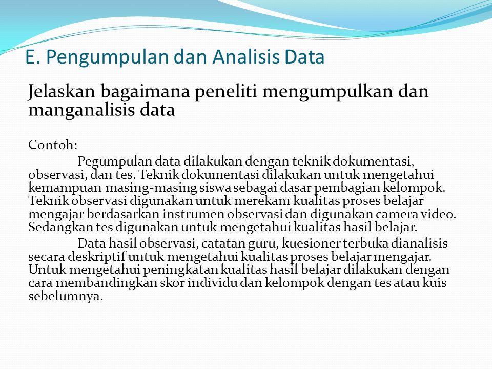 E. Pengumpulan dan Analisis Data Jelaskan bagaimana peneliti mengumpulkan dan manganalisis data Contoh: Pegumpulan data dilakukan dengan teknik dokume