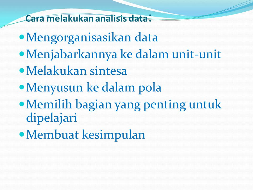Cara melakukan analisis data : Mengorganisasikan data Menjabarkannya ke dalam unit-unit Melakukan sintesa Menyusun ke dalam pola Memilih bagian yang p