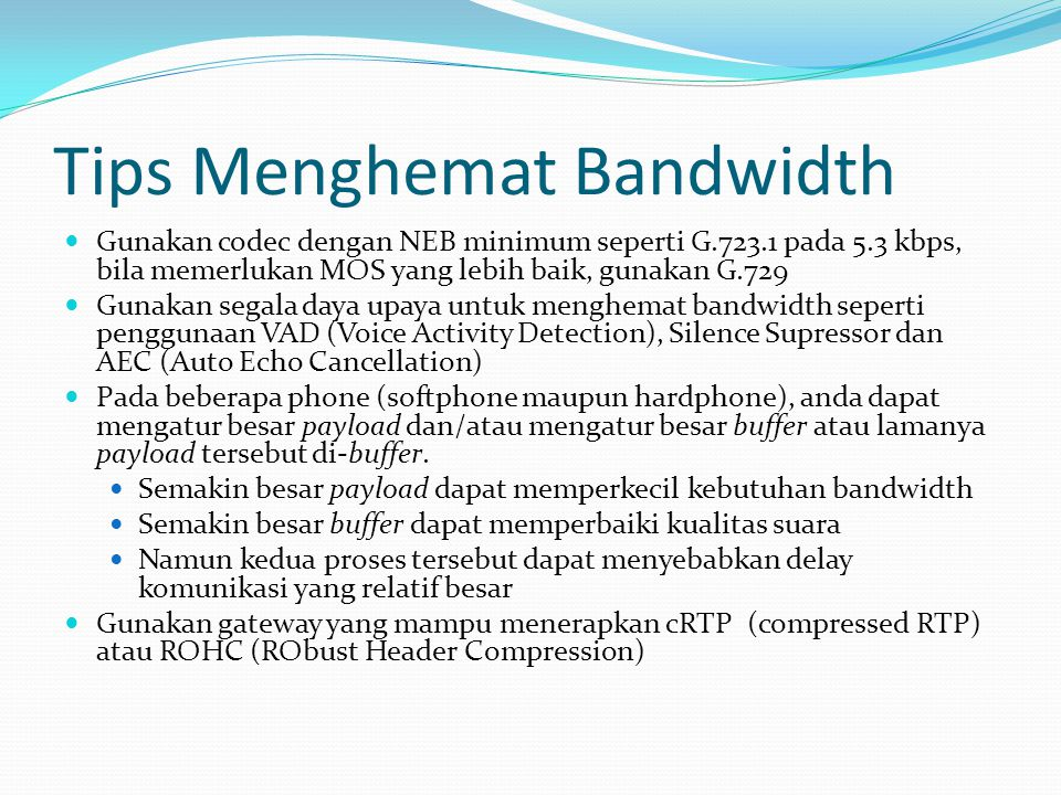 Tips Menghemat Bandwidth Gunakan codec dengan NEB minimum seperti G.723.1 pada 5.3 kbps, bila memerlukan MOS yang lebih baik, gunakan G.729 Gunakan se
