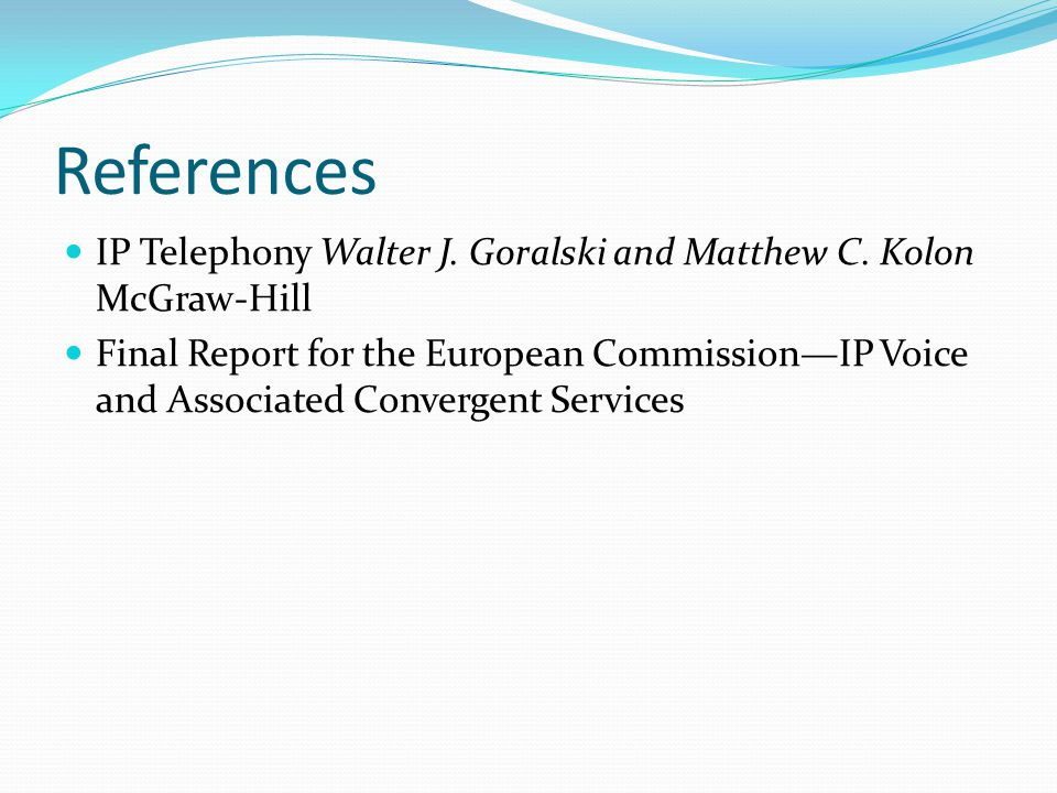 References IP Telephony Walter J. Goralski and Matthew C. Kolon McGraw-Hill Final Report for the European Commission—IP Voice and Associated Convergen