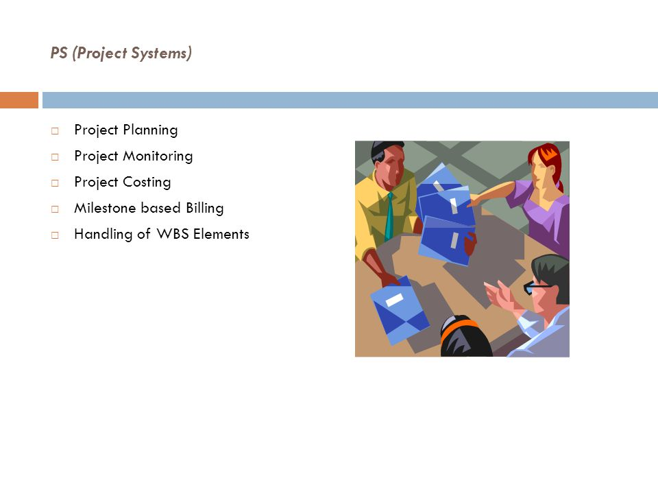 PS (Project Systems)  Project Planning  Project Monitoring  Project Costing  Milestone based Billing  Handling of WBS Elements