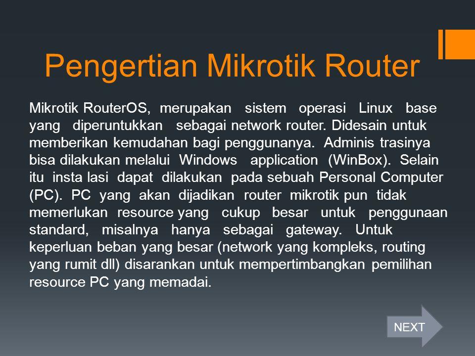 Pengertian Mikrotik Router Mikrotik RouterOS, merupakan sistem operasi Linux base yang diperuntukkan sebagai network router. Didesain untuk memberikan