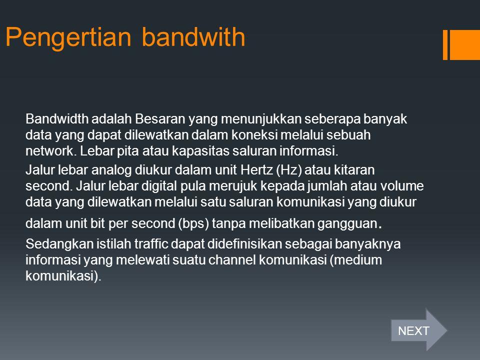 Pengertian bandwith Bandwidth adalah Besaran yang menunjukkan seberapa banyak data yang dapat dilewatkan dalam koneksi melalui sebuah network. Lebar p