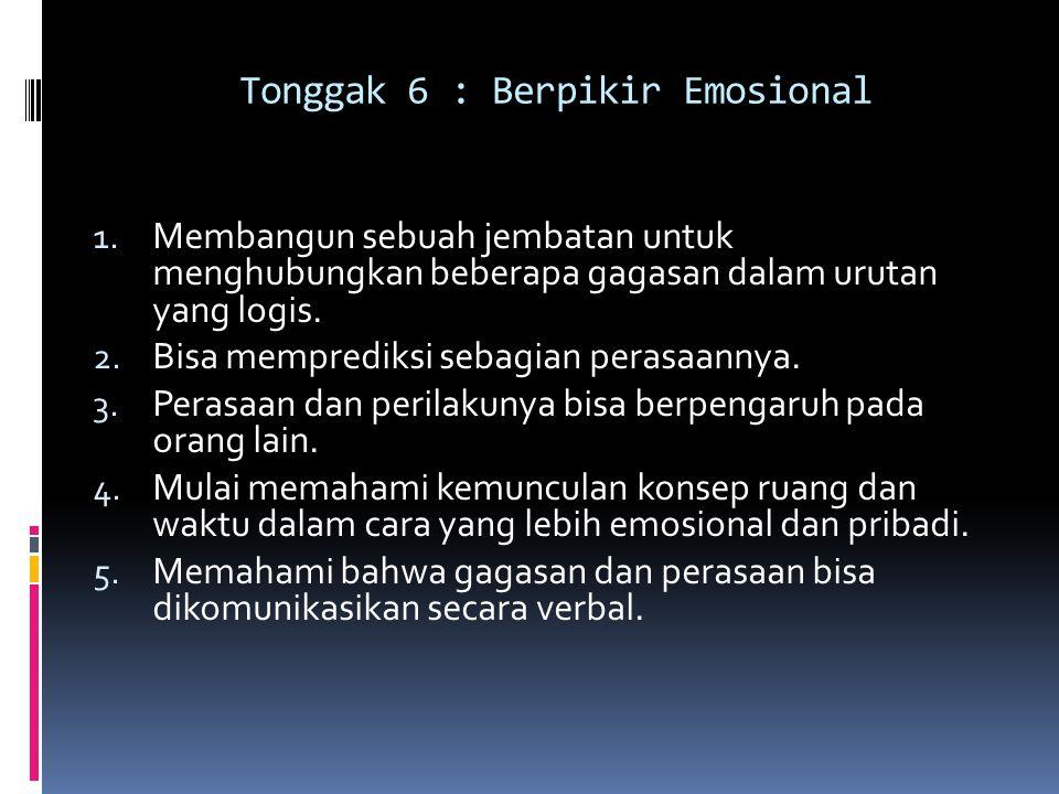 Tonggak 6 : Berpikir Emosional 1. Membangun sebuah jembatan untuk menghubungkan beberapa gagasan dalam urutan yang logis. 2. Bisa memprediksi sebagian