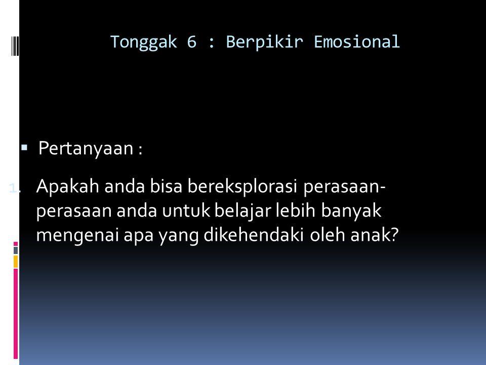 Tonggak 6 : Berpikir Emosional  Pertanyaan : 1. Apakah anda bisa bereksplorasi perasaan- perasaan anda untuk belajar lebih banyak mengenai apa yang d
