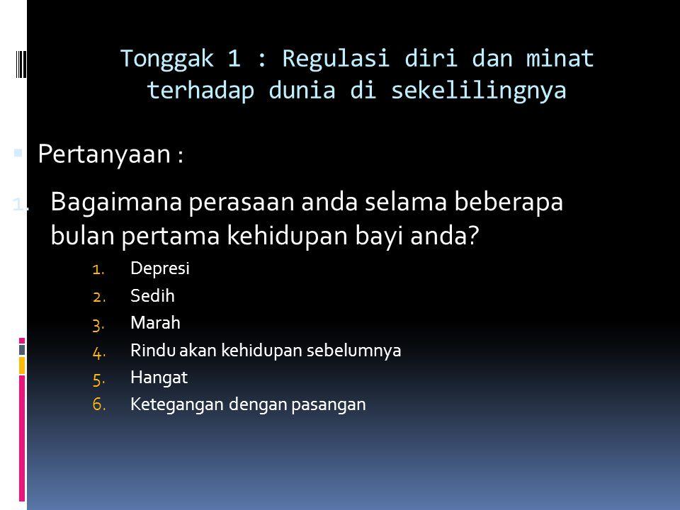 Tonggak 1 : Regulasi diri dan minat terhadap dunia di sekelilingnya  Pertanyaan : 1. Bagaimana perasaan anda selama beberapa bulan pertama kehidupan