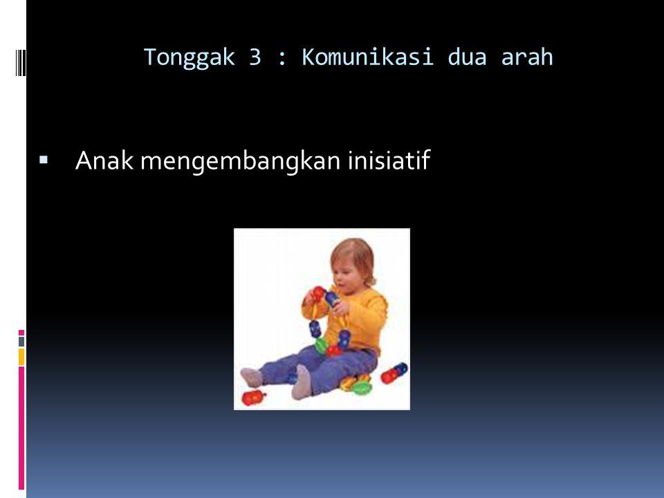 Tonggak 3 : Komunikasi dua arah  Anak mengembangkan inisiatif