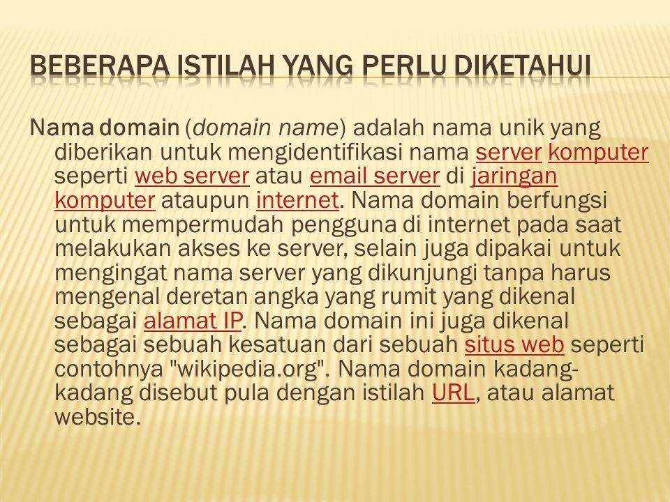 Nama domain (domain name) adalah nama unik yang diberikan untuk mengidentifikasi nama server komputer seperti web server atau email server di jaringan