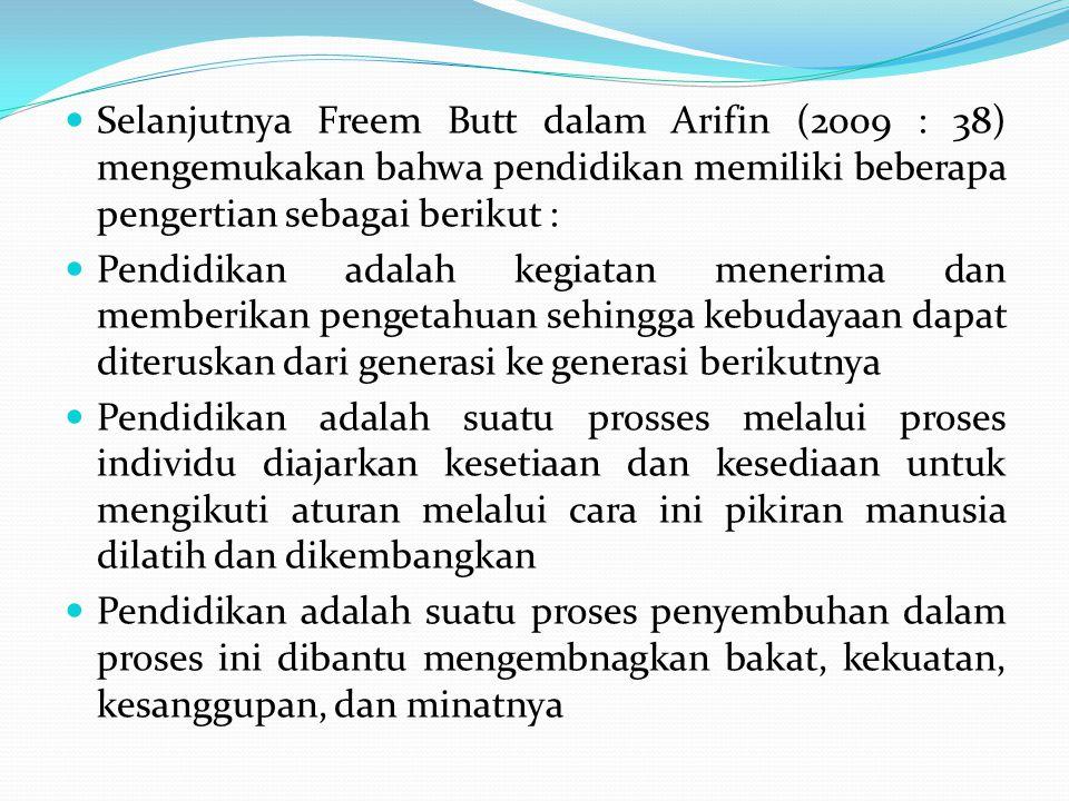 Selanjutnya Freem Butt dalam Arifin (2009 : 38) mengemukakan bahwa pendidikan memiliki beberapa pengertian sebagai berikut : Pendidikan adalah kegiata