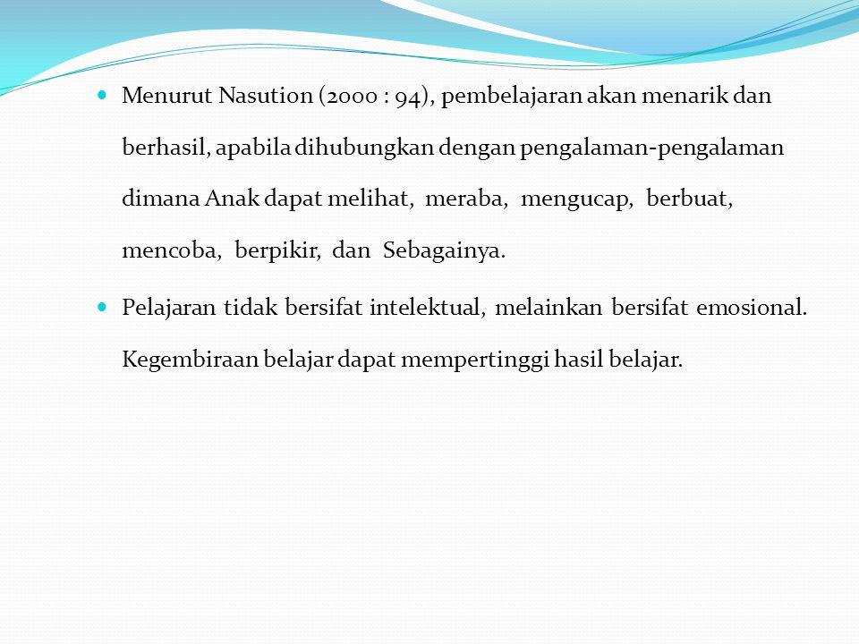 Menurut Nasution (2000 : 94), pembelajaran akan menarik dan berhasil, apabila dihubungkan dengan pengalaman-pengalaman dimana Anak dapat melihat, mera