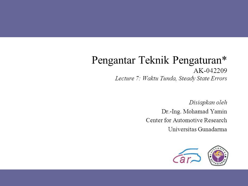 Pengantar Teknik Pengaturan* AK-042209 Lecture 7: Waktu Tunda, Steady State Errors Disiapkan oleh Dr.-Ing. Mohamad Yamin Center for Automotive Researc