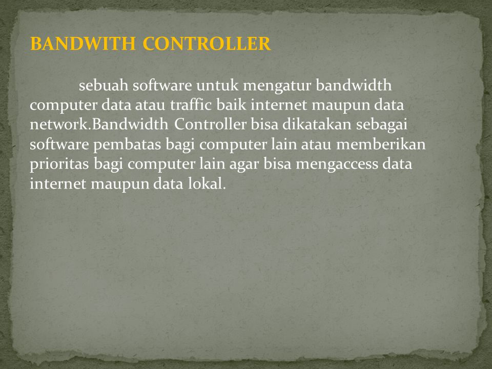 BANDWITH CONTROLLER sebuah software untuk mengatur bandwidth computer data atau traffic baik internet maupun data network.Bandwidth Controller bisa di