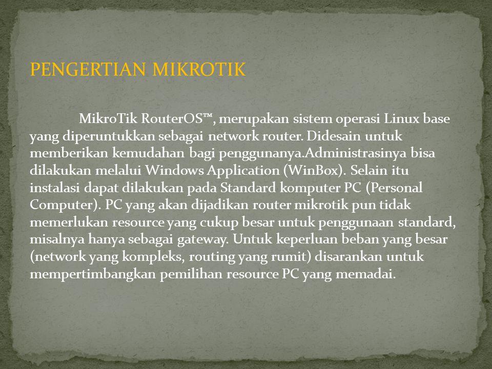 PENGERTIAN MIKROTIK MikroTik RouterOS™, merupakan sistem operasi Linux base yang diperuntukkan sebagai network router. Didesain untuk memberikan kemud