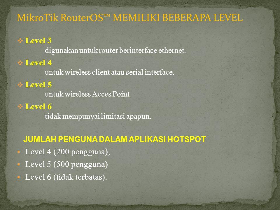 MikroTik RouterOS™ MEMILIKI BEBERAPA LEVEL  Level 3 digunakan untuk router berinterface ethernet.  Level 4 untuk wireless client atau serial interfa