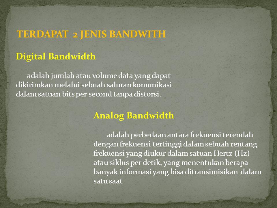 TERDAPAT 2 JENIS BANDWITH Digital Bandwidth adalah jumlah atau volume data yang dapat dikirimkan melalui sebuah saluran komunikasi dalam satuan bits p