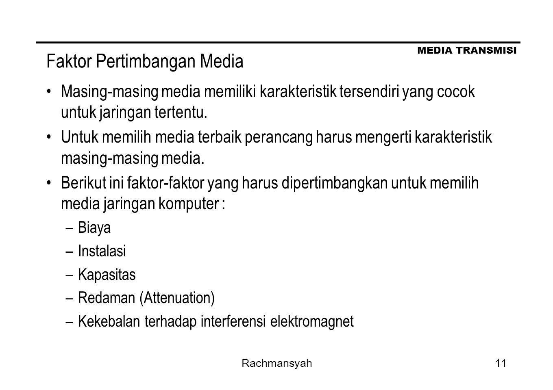 MEDIA TRANSMISI Rachmansyah11 Faktor Pertimbangan Media Masing-masing media memiliki karakteristik tersendiri yang cocok untuk jaringan tertentu. Untu