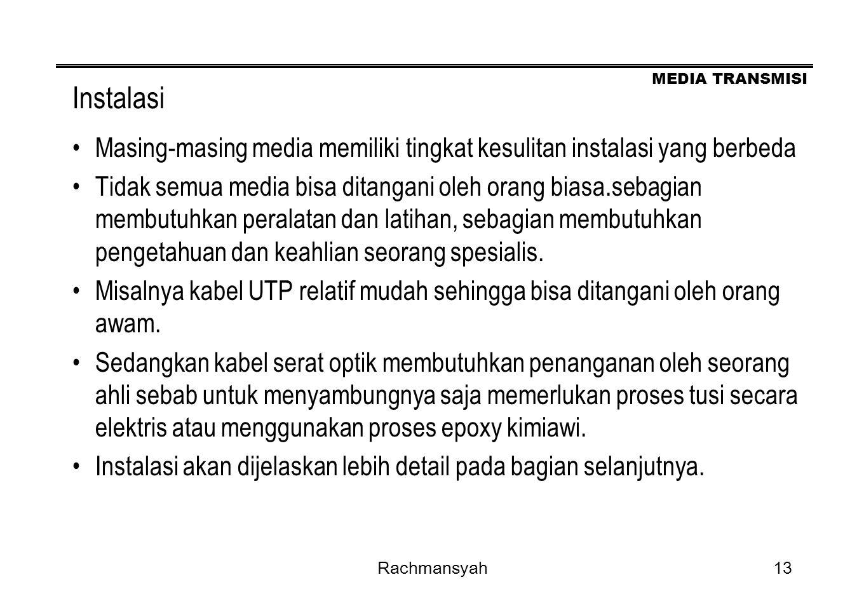 MEDIA TRANSMISI Rachmansyah13 Instalasi Masing-masing media memiliki tingkat kesulitan instalasi yang berbeda Tidak semua media bisa ditangani oleh or