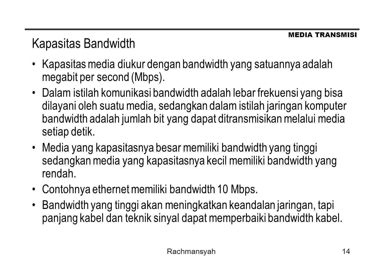 MEDIA TRANSMISI Rachmansyah14 Kapasitas Bandwidth Kapasitas media diukur dengan bandwidth yang satuannya adalah megabit per second (Mbps). Dalam istil