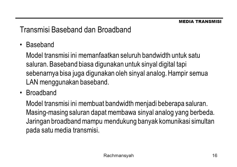 MEDIA TRANSMISI Rachmansyah16 Transmisi Baseband dan Broadband Baseband Model transmisi ini memanfaatkan seluruh bandwidth untuk satu saluran. Baseban