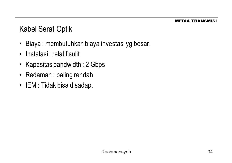 MEDIA TRANSMISI Rachmansyah34 Kabel Serat Optik Biaya : membutuhkan biaya investasi yg besar. Instalasi : relatif sulit Kapasitas bandwidth : 2 Gbps R