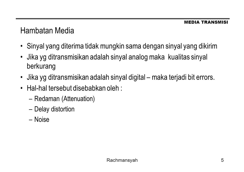 MEDIA TRANSMISI Rachmansyah5 Hambatan Media Sinyal yang diterima tidak mungkin sama dengan sinyal yang dikirim Jika yg ditransmisikan adalah sinyal an