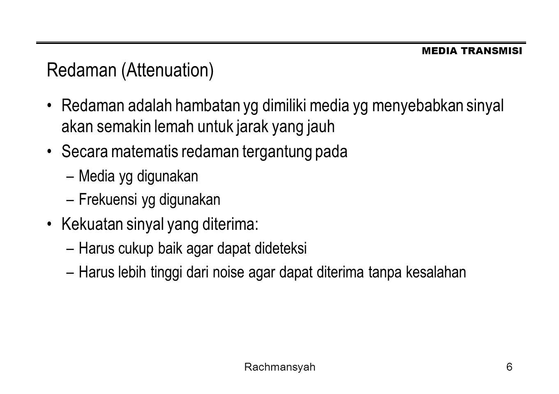 MEDIA TRANSMISI Rachmansyah6 Redaman (Attenuation) Redaman adalah hambatan yg dimiliki media yg menyebabkan sinyal akan semakin lemah untuk jarak yang