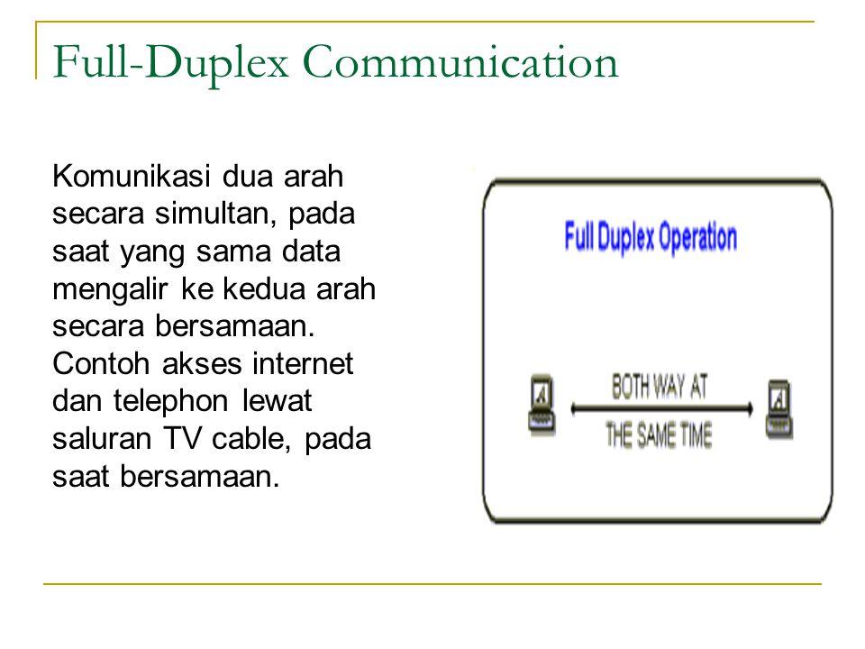 Full-Duplex Communication Komunikasi dua arah secara simultan, pada saat yang sama data mengalir ke kedua arah secara bersamaan. Contoh akses internet