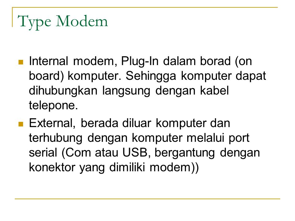 Type Modem Internal modem, Plug-In dalam borad (on board) komputer. Sehingga komputer dapat dihubungkan langsung dengan kabel telepone. External, bera