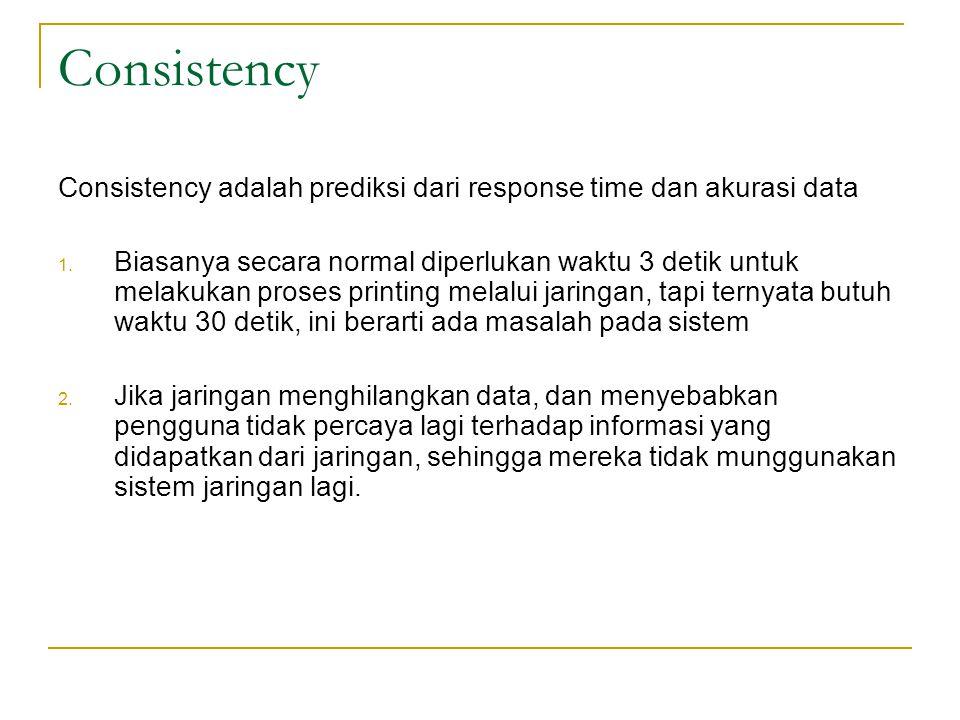 Consistency Consistency adalah prediksi dari response time dan akurasi data 1. Biasanya secara normal diperlukan waktu 3 detik untuk melakukan proses
