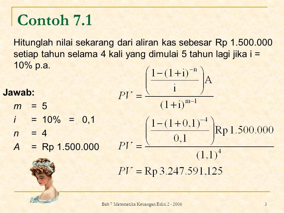 Bab 7 Matematika Keuangan Edisi 2 - 2006 4 Contoh 7.2 Berapa nilai sekarang dari contoh di atas jika pembayaran pertama adalah di awal tahun ke-5.