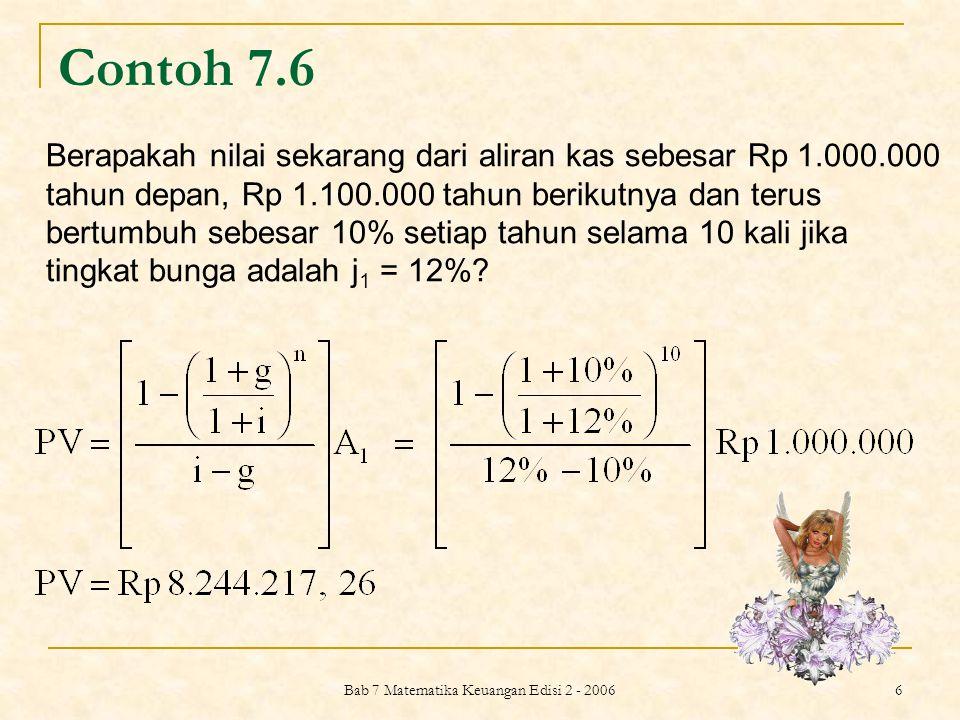 Bab 7 Matematika Keuangan Edisi 2 - 2006 7 PERPETUITAS BERTUMBUH (GROWING PERPETUITY) dengan i > g, dan : A 0 adalah aliran kas hari ini A 1 adalah aliran kas satu periode berikutnya i adalah tingkat bunga diskonto gadalah tingkat pertumbuhan