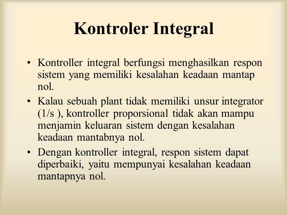 Kontroler Integral Kontroller integral berfungsi menghasilkan respon sistem yang memiliki kesalahan keadaan mantap nol. Kalau sebuah plant tidak memil