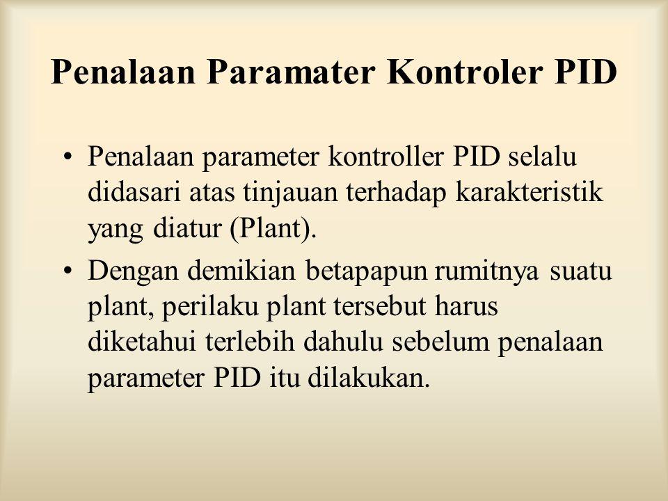Penalaan Paramater Kontroler PID Penalaan parameter kontroller PID selalu didasari atas tinjauan terhadap karakteristik yang diatur (Plant). Dengan de
