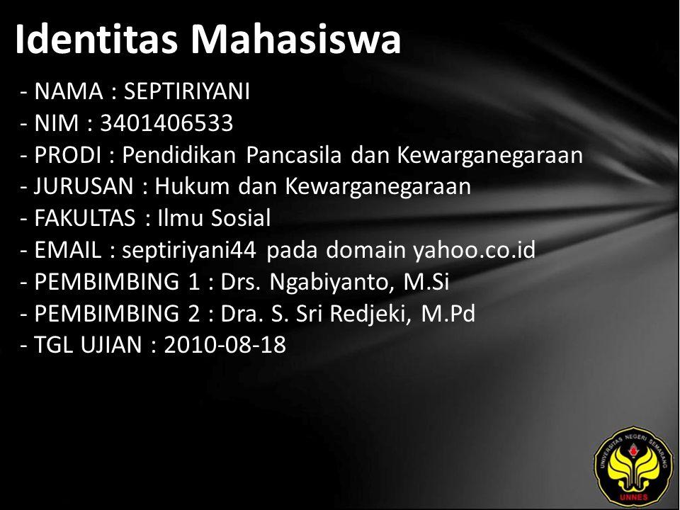 Identitas Mahasiswa - NAMA : SEPTIRIYANI - NIM : 3401406533 - PRODI : Pendidikan Pancasila dan Kewarganegaraan - JURUSAN : Hukum dan Kewarganegaraan - FAKULTAS : Ilmu Sosial - EMAIL : septiriyani44 pada domain yahoo.co.id - PEMBIMBING 1 : Drs.
