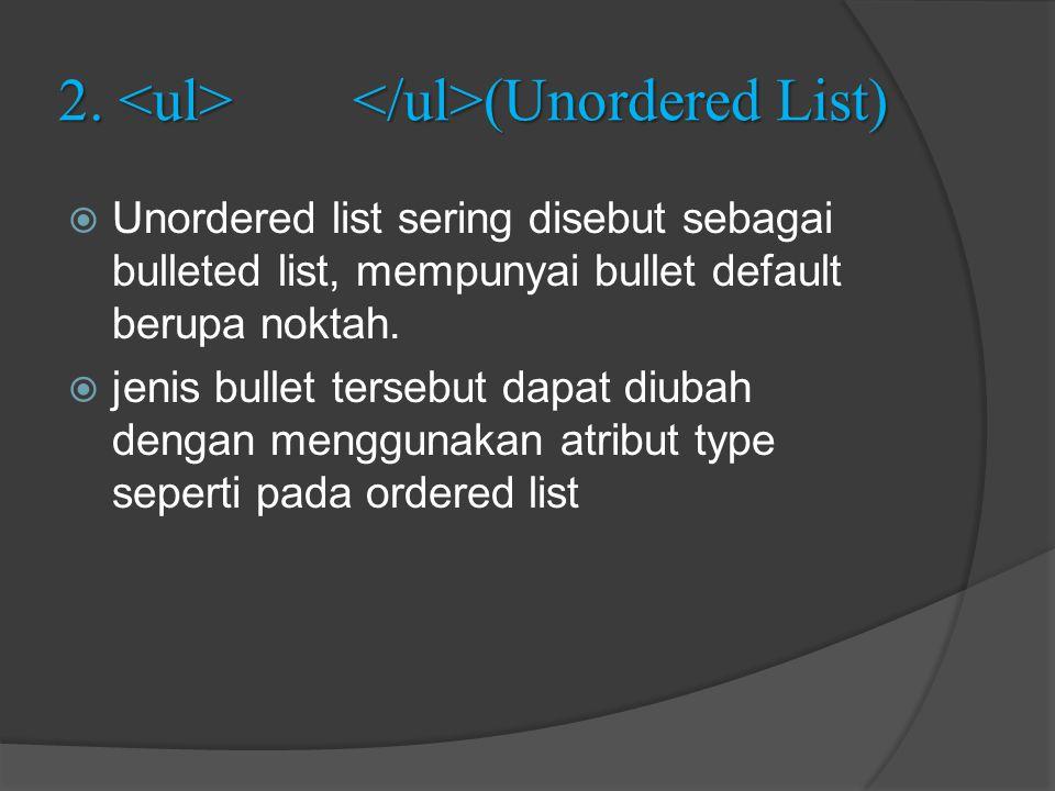 2. (Unordered List)  Unordered list sering disebut sebagai bulleted list, mempunyai bullet default berupa noktah.  jenis bullet tersebut dapat diuba