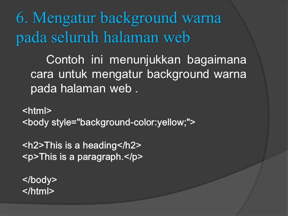 6. Mengatur background warna pada seluruh halaman web Contoh ini menunjukkan bagaimana cara untuk mengatur background warna pada halaman web. This is
