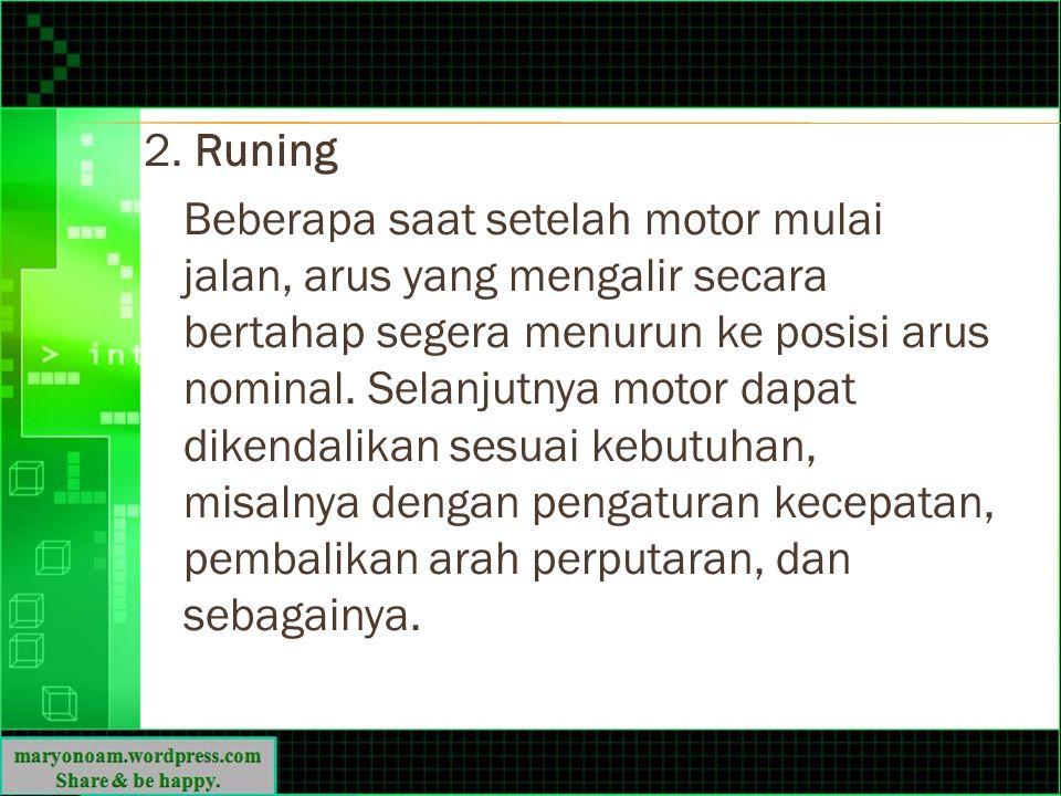 2. Runing Beberapa saat setelah motor mulai jalan, arus yang mengalir secara bertahap segera menurun ke posisi arus nominal. Selanjutnya motor dapat d
