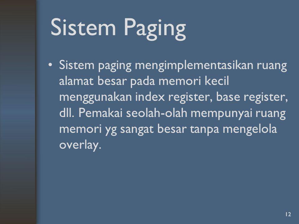12 Sistem Paging Sistem paging mengimplementasikan ruang alamat besar pada memori kecil menggunakan index register, base register, dll.