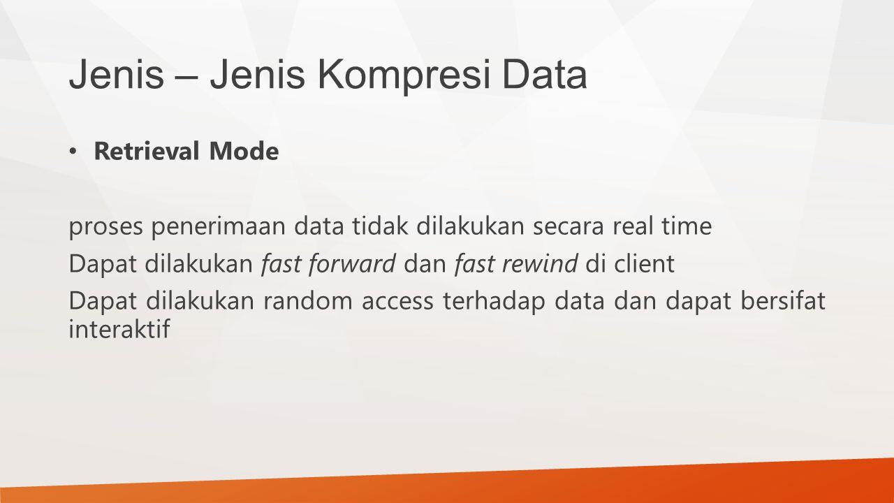 Jenis – Jenis Kompresi Data Retrieval Mode proses penerimaan data tidak dilakukan secara real time Dapat dilakukan fast forward dan fast rewind di cli