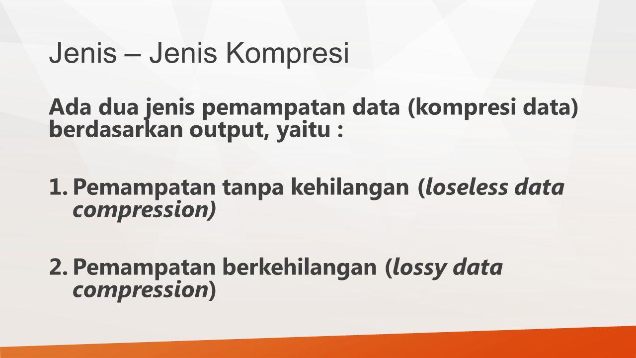 Jenis – Jenis Kompresi Ada dua jenis pemampatan data (kompresi data) berdasarkan output, yaitu : 1.Pemampatan tanpa kehilangan (loseless data compress