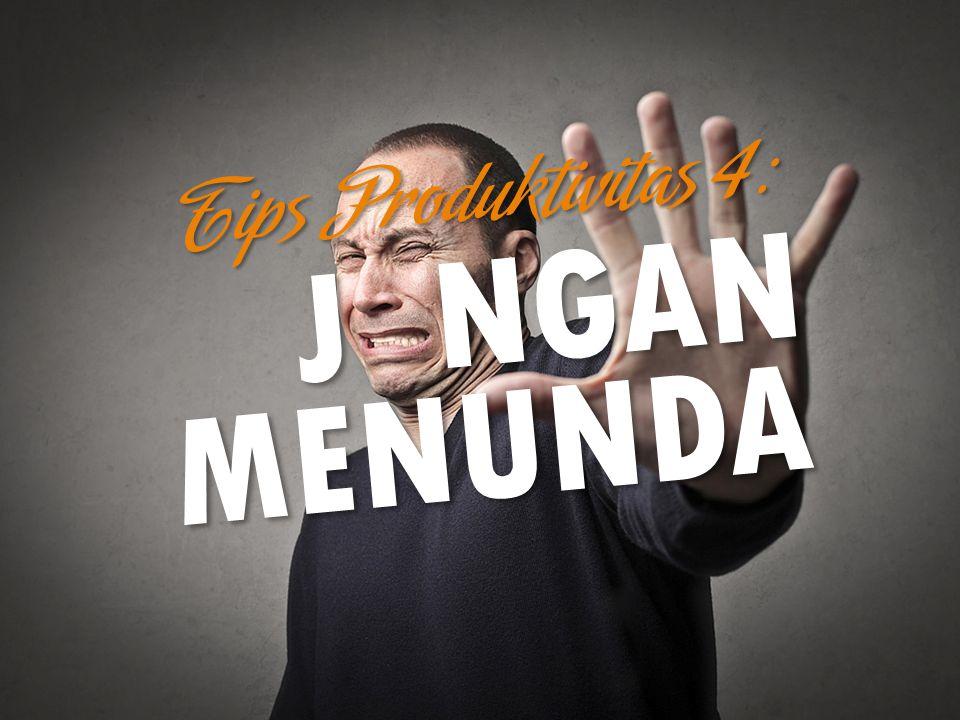 JANGAN MENUNDA Tips Produktivitas 4: