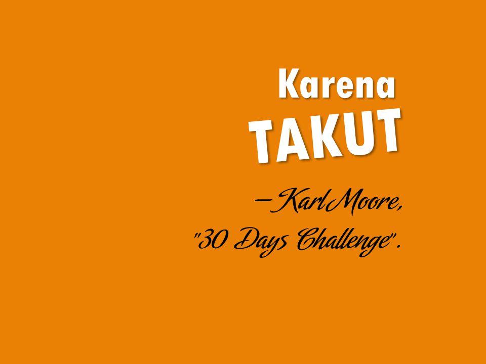 "Karena TAKUT —Karl Moore, ""30 Days Challenge""."