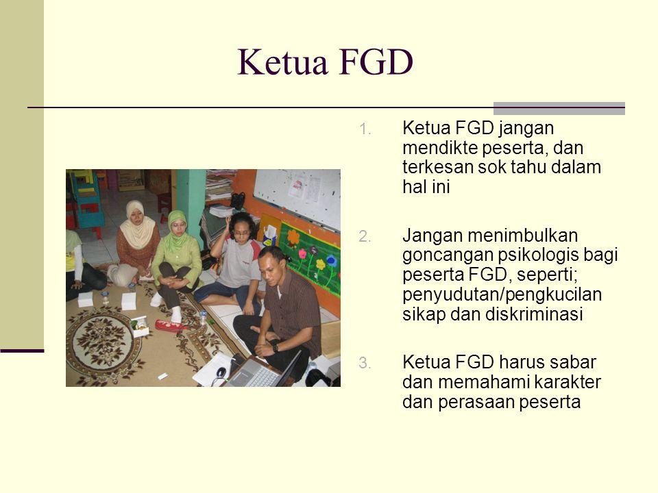 Ketua FGD 1. Ketua FGD jangan mendikte peserta, dan terkesan sok tahu dalam hal ini 2. Jangan menimbulkan goncangan psikologis bagi peserta FGD, seper