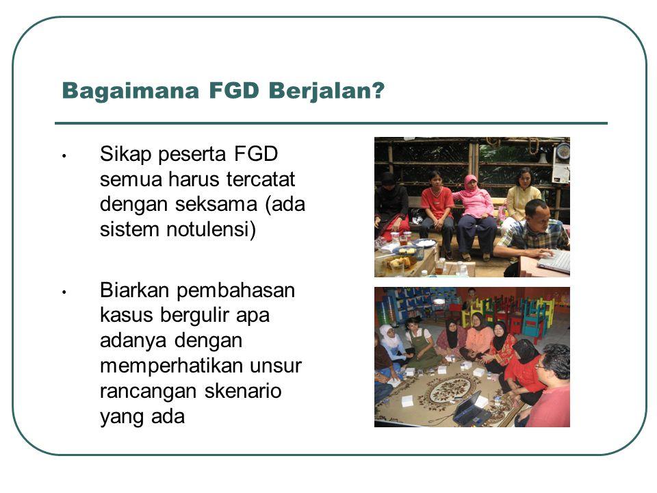 Bagaimana FGD Berjalan? Sikap peserta FGD semua harus tercatat dengan seksama (ada sistem notulensi) Biarkan pembahasan kasus bergulir apa adanya deng