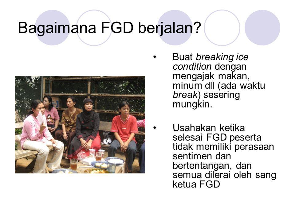 Bagaimana FGD berjalan? Buat breaking ice condition dengan mengajak makan, minum dll (ada waktu break) sesering mungkin. Usahakan ketika selesai FGD p