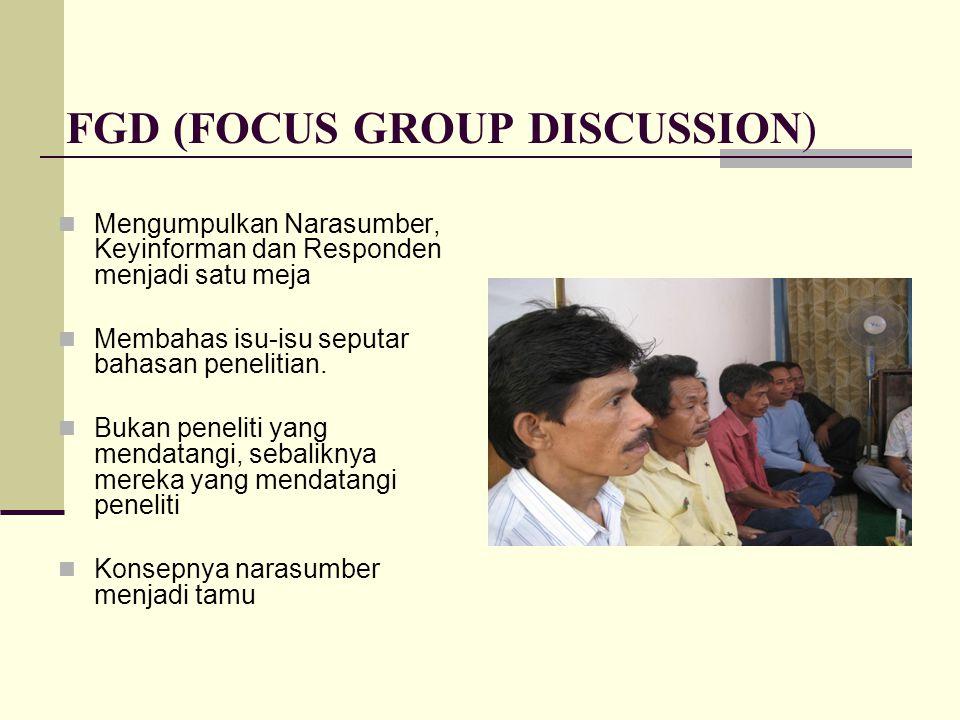 FGD (FOCUS GROUP DISCUSSION) Mengumpulkan Narasumber, Keyinforman dan Responden menjadi satu meja Membahas isu-isu seputar bahasan penelitian. Bukan p