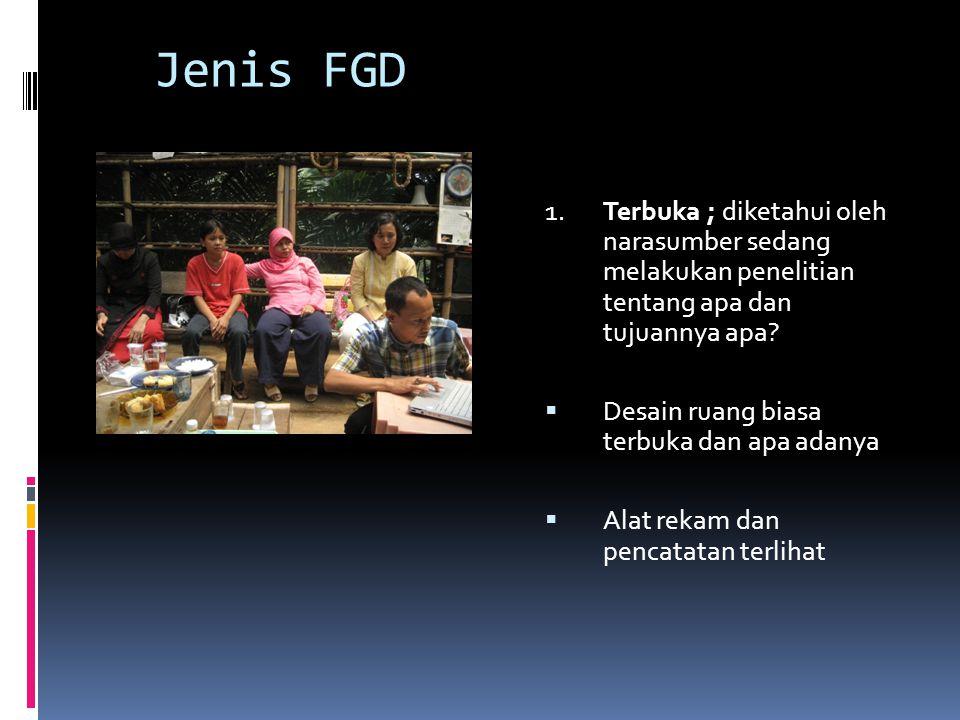 Jenis FGD 1.Terbuka ; diketahui oleh narasumber sedang melakukan penelitian tentang apa dan tujuannya apa?  Desain ruang biasa terbuka dan apa adanya