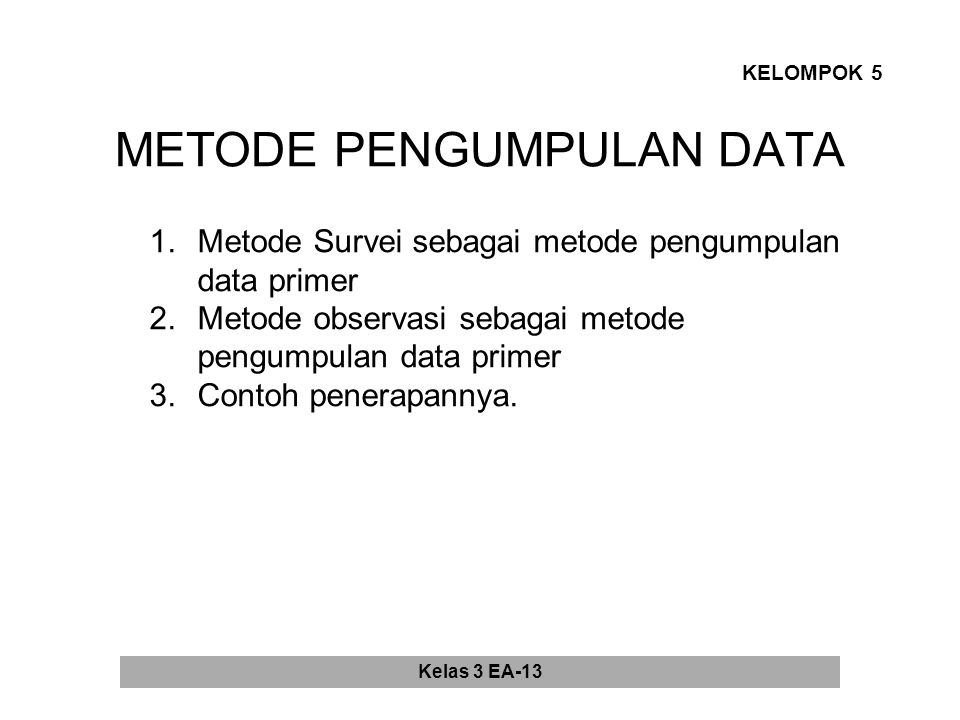 METODE PENGUMPULAN DATA KELOMPOK 5 1.Metode Survei sebagai metode pengumpulan data primer 2.Metode observasi sebagai metode pengumpulan data primer 3.Contoh penerapannya.