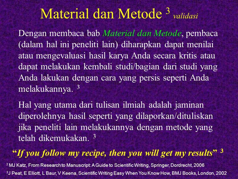 Material dan Metode 4 detail 4 R Goldbort, Writing for Science, Yale University Press, New Haven, 2006 Walaupun keseluruhan metode eksperimen harus dikemukakan dalam bab Material dan Metode, namun secara umum pengutipan/ sitasi dapat dilakukan jika metode tersebut telah dipublikasi sebelumnya.