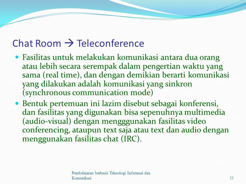 Chat Room  Teleconference Fasilitas untuk melakukan komunikasi antara dua orang atau lebih secara serempak dalam pengertian waktu yang sama (real time), dan dengan demikian berarti komunikasi yang dilakukan adalah komunikasi yang sinkron (synchronous communication mode) Bentuk pertemuan ini lazim disebut sebagai konferensi, dan fasilitas yang digunakan bisa sepenuhnya multimedia (audio-visual) dengan mengggunakan fasilitas video conferencing, ataupun text saja atau text dan audio dengan menggunakan fasilitas chat (IRC).